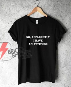 So Apparently I Have An Attitude Funny Shirts
