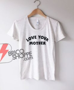 LOVE YOUR MOTHER T-Shirt - Funny's Shirt On Sale