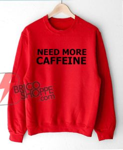 NEED MORE CAFFEINE Sweatshirt - Funny's Sweatshirt On Sale