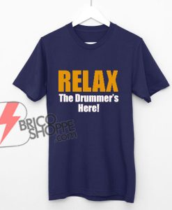 RELAX-The-Drummer's-Here-Shirt