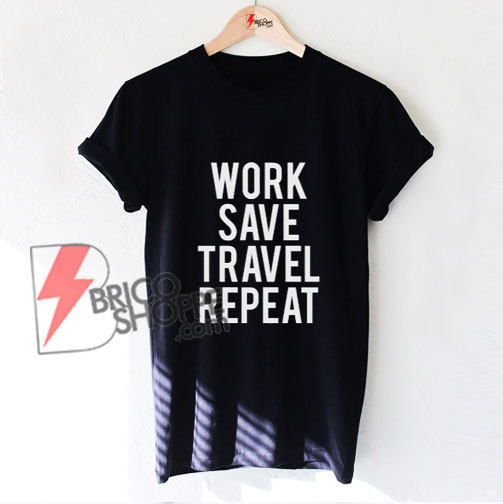 Work Save Travel Repeat T-shirt - T-shirt with saying - Funny's Shirt On Sale