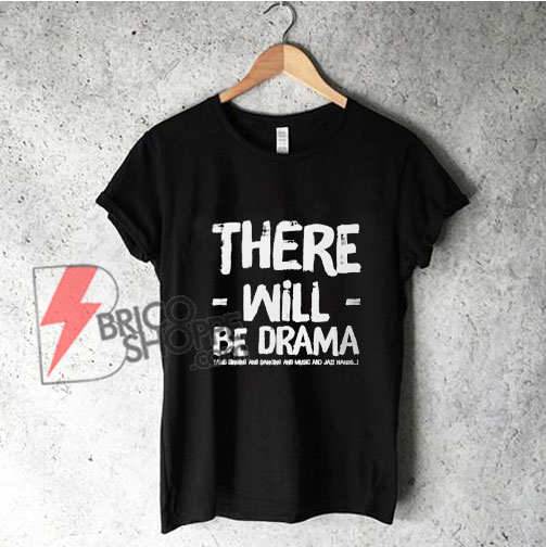 There-will-be-drama-and-singing-and-dancing-and-jazz-hands-T-Shirt---Funny's-Shirt-On-Sale