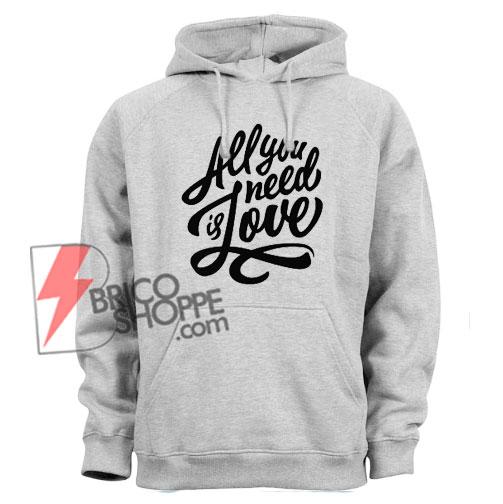 All You Need is Love Hoodie - Funny Hoodie on Sale