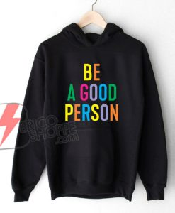 BE A GOOD PERSON Hoodie - Funny Hoodie On Sale