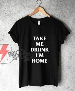 TAKE ME DRUNK I'M HOME T-Shirt - Funny Shirt On Sale