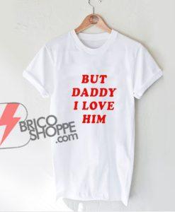 but daddy i love him T-shirt - Funny Shirt On Sale - Parody Shirt
