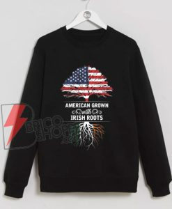 American-Grown-Irish-Roots-Ireland-Flag-Sweatshirt---Funny-Sweatshirt