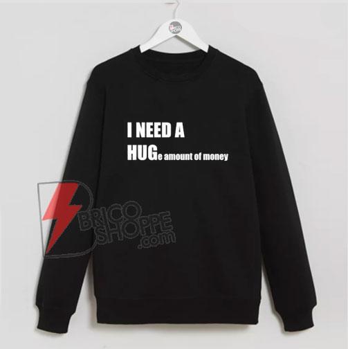 I-NEED-A-HUG-e-amount-of-money-Sweatshirt---Funny-Hug-Sweatshirt---Parody-Sweatshirt