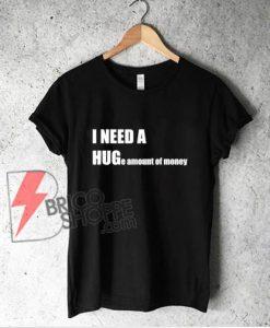 I NEED A HUG e amount of money T-Shirt - Funny Hug Shirt - Parody Shirt