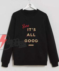 Its All Good Sweatshirt - Funny Sweatshirt