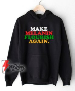 Make-Melanin-Flourish-Again-Hoodie---Funny-Hoodie-On-Sale