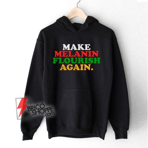 Make-Melanin-Flourish-Again-Hoodie---Funny-Hoodie-On-Sale
