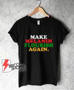 Make-Melanin-Flourish-Again-Shirt--Funny-T-Shirt-On-Sale