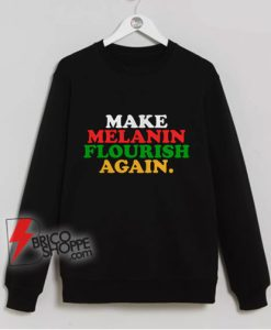 Make-Melanin-Flourish-Again-Sweatshirt---Funny-Sweatshirt-On-Sale