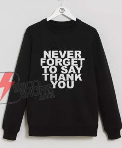 NEVER FORGET TO SAY THANK YOU Sweatshirt - Funny Sweatshirt