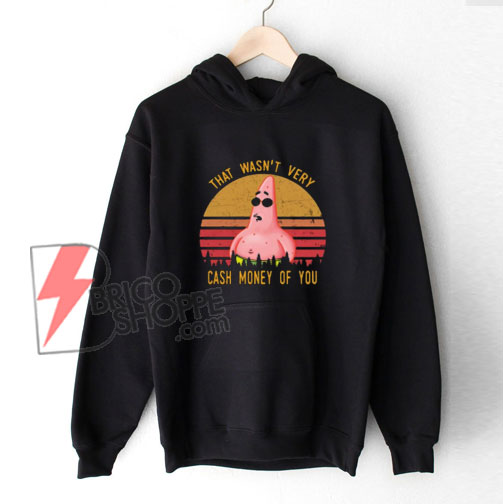 Pretty Patrick Star That wasn't very cash money of you Hoodie - Funny Hoodie On Sale