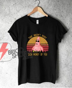 Pretty Patrick Star That wasn't very cash money of you shirt - Funny Shirt On Sale