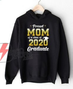 Proud Mom of a Class of 2020 Graduate Shirt Senior 20 Gift Hoodie - Funny Hoodie On Sale