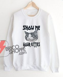 Show-Me-Your-Kitties-Sweatshirt-–-Funny-Sweatshirt-On-Sale