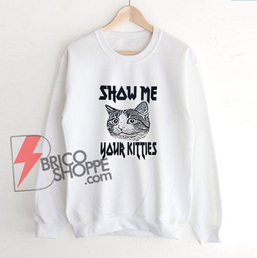 Show-Me-Your-Kitties-Sweatshirt-–-Funny-Sweatshirt-On-Sale