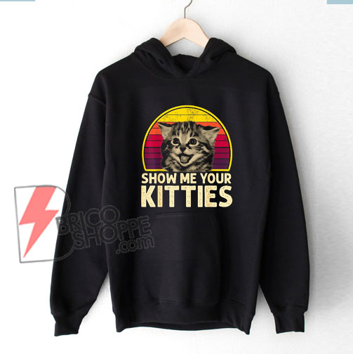 Show Me Your Kitties T-Shirt - Funny Cat Lover Hoodie