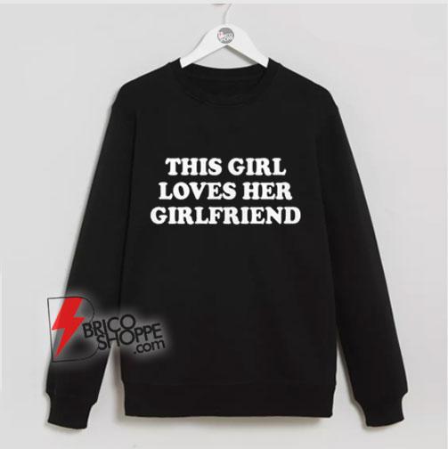 This Girl Loves Her Girlfriends Sweatshirt - Funny Lesbi Sweatshirt - funny Sweatshirt
