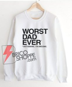 WORST DAD EVER Sweatshirt - Funny Sweatshirt On Sale