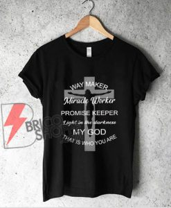 Waymaker miracle worker promise keeper light in the darkness that is who you are shirt - Funny Shirt