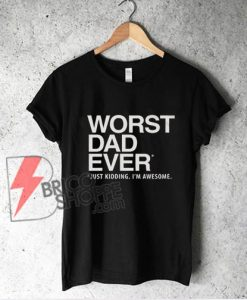Worst Dad Ever T-Shirt - Funny Dad Gift - Dad Shirt - Funny Shirt