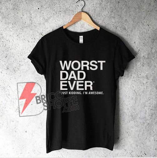 Worst Dad Ever T-Shirt - Funny Dad Gift - Dad Shirt - Funny Shirt
