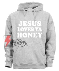JESUS LOVES YA HONEY Hoodie - Funny Hoodie On Sale