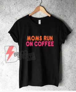 MOMS RUN COFFEE T-Shirt - Funny Shirt On Sale