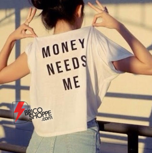 MONEY NEEDS ME T-Shirt - Funny Shirt On Sale