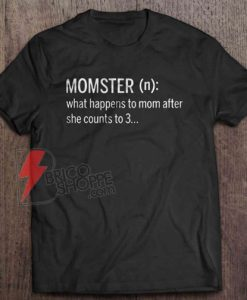 Momster What Happens To Mom After She Counts To 3 T-Shirt - Funny Shirt On Sale
