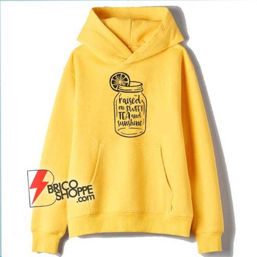 Raised on Sweet Tea and Sunshine Hoodie – Funny Hoodie On Sale
