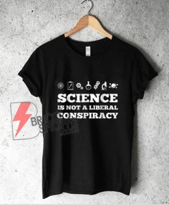 Science Is Not A Liberal Conspiracy T-Shirt - Science Shirt - Funny Shirt On Sale