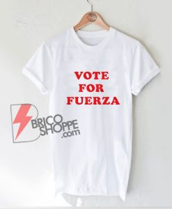 VOTE FOR FUERZA T-Shirt - Funny Shirt On Sale