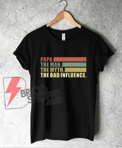 Vintage Papa the Man the Myth the Bad Influence Shirt - Funny T-Shirt On Sale