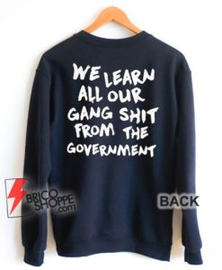 We Learn All Our Gang Shit From The Government Sweatshirt - Funny Sweatshirt