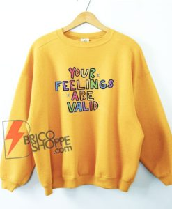 Your Feelings Are Valid Sweatshirt - Funny Sweatshirt on Sale