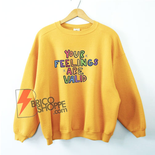 Your Feelings Are Valid Sweatshirt - Funny Sweatshirt on Sale