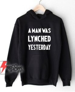A Man Was Lynched Yesterday Hoodie – Funny Hoodie On Sale