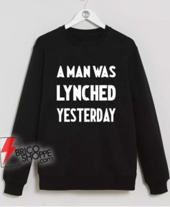 A Man Was Lynched Yesterday Sweatshirt - Funny Sweatshirt On Sale