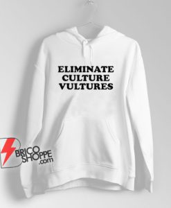Eliminate Culture Vultures Hoodie - Funny Hoodie On Sale