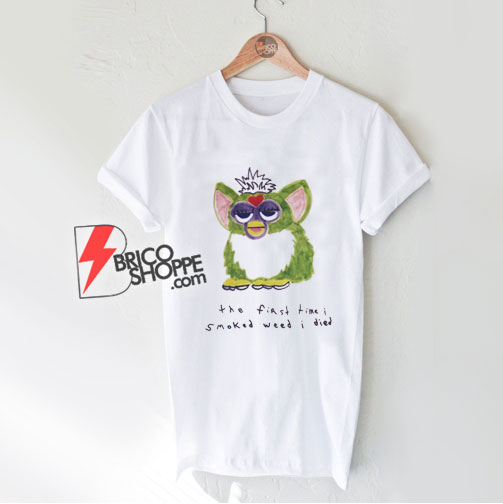 Furby The First Time I Smoked Weed I Died T-Shirt - Funny Shirt