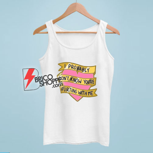 I Probably Don't Know You're Flirting With Me Tank Top - Funny Tank Top