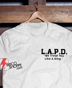 L.A.P.D. We Treat You Like A King T-Shirt