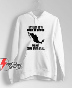 LET'S JUST GO TO MEXICO Hoodie - Funny Hoodie On Sale