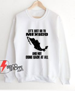 LET'S JUST GO TO MEXICO Sweatshirt - Funny Sweatshirt On Sale