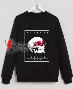Legends never die Skull Rose Sweatshirt – Skull Rose Sweatshirt - Funny Sweatshirt